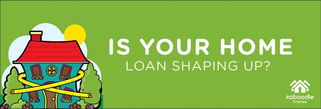 Is your home loan shaping up?